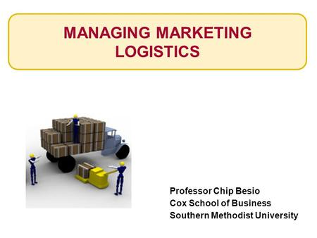 MANAGING MARKETING LOGISTICS Professor Chip Besio Cox School of Business Southern Methodist University.