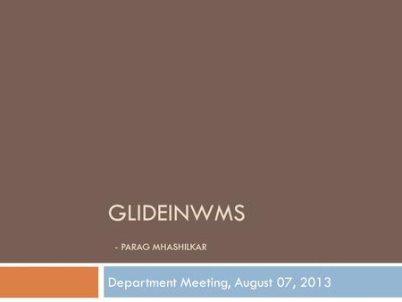 GLIDEINWMS - PARAG MHASHILKAR Department Meeting, August 07, 2013.