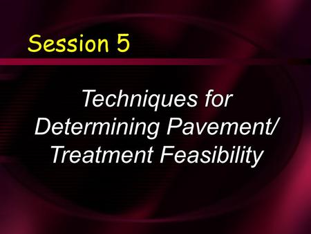 Session 5 Techniques for Determining Pavement/ Treatment Feasibility.