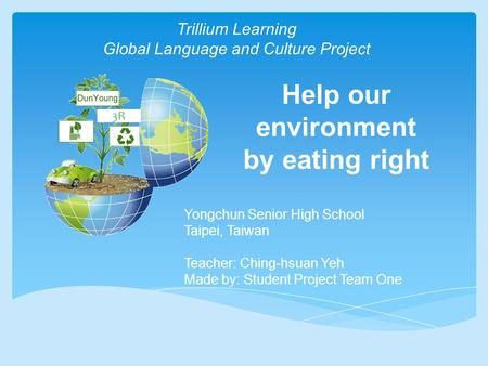 Help our environment by eating right 3R Trillium Learning Global Language and Culture Project Yongchun Senior High School Taipei, Taiwan Teacher: Ching-hsuan.