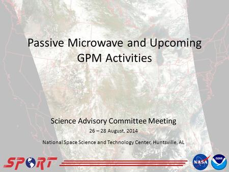 Passive Microwave and Upcoming GPM Activities Science Advisory Committee Meeting 26 – 28 August, 2014 National Space Science and Technology Center, Huntsville,