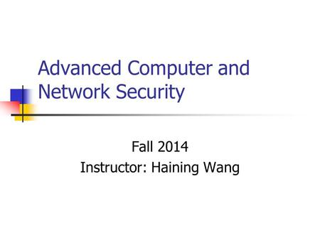 Advanced Computer and Network Security Fall 2014 Instructor: Haining Wang.