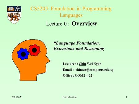 CS5205Introduction1 CS5205: Foundation in Programming Languages Lecture 0 : Overview Lecturer : Chin Wei Ngan   Office : COM2.