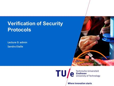 Verification of Security Protocols Lecture 0: admin Sandro Etalle.