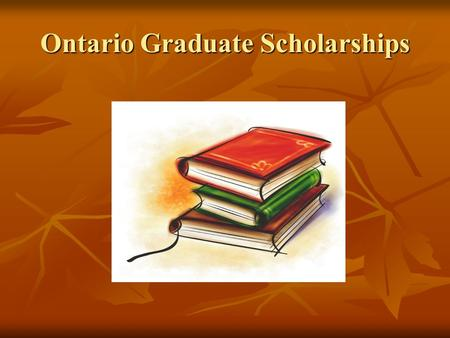 Ontario Graduate Scholarships. Ontario Graduate Scholarships (OGS) Ontario Graduate Scholarships are designed to encourage excellence in graduate studies.