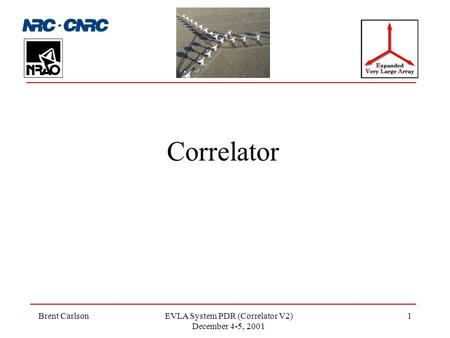 Brent CarlsonEVLA System PDR (Correlator V2) December 4-5, 2001 1 Correlator.