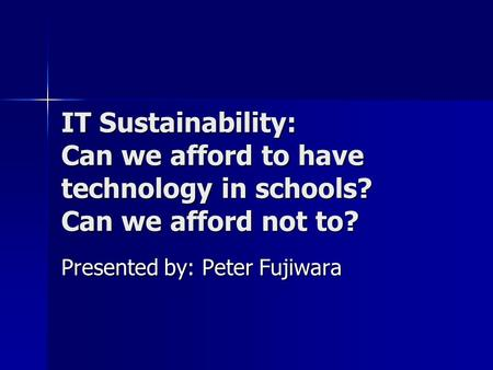 IT Sustainability: Can we afford to have technology in schools? Can we afford not to? Presented by: Peter Fujiwara.