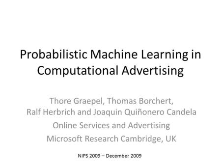 Probabilistic Machine Learning in Computational Advertising Thore Graepel, Thomas Borchert, Ralf Herbrich and Joaquin Quiñonero Candela Online Services.