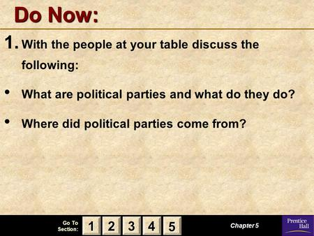 123 Go To Section: 4 5 Do Now: 1. With the people at your table discuss the following: What are political parties and what do they do? Where did political.