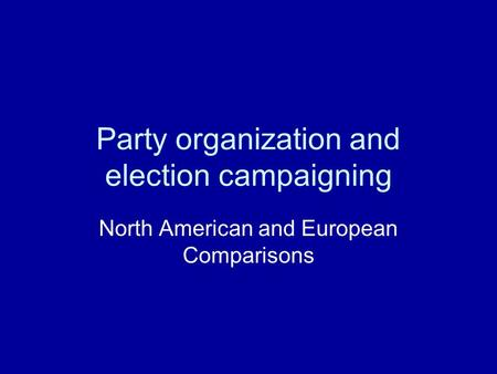 Party organization and election campaigning North American and European Comparisons.