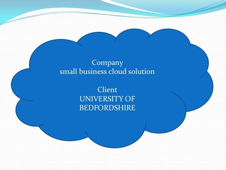 Company small business cloud solution Client UNIVERSITY OF BEDFORDSHIRE.