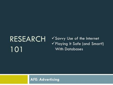 RESEARCH 101 AFE: Advertising Savvy Use of the Internet Playing It Safe (and Smart!) With Databases.