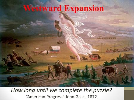 "How long until we complete the puzzle? ""American Progress"" John Gast - 1872 Westward Expansion."