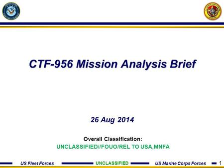 US Fleet Forces US Marine Corps Forces CTF-956 Mission Analysis Brief 26 Aug 2014 UNCLASSIFIED Overall Classification: UNCLASSIFIED//FOUO/REL TO USA,MNFA.