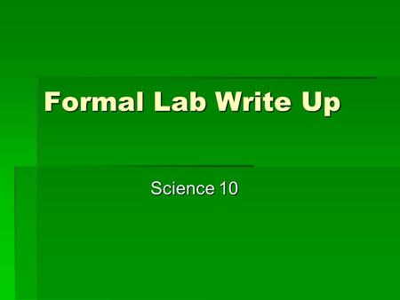 Formal Lab Write Up Science 10. Title Page  Title of Lab (Centered)  Your Name  Class  Teachers Name  Date  Should be done on a blank piece of paper.