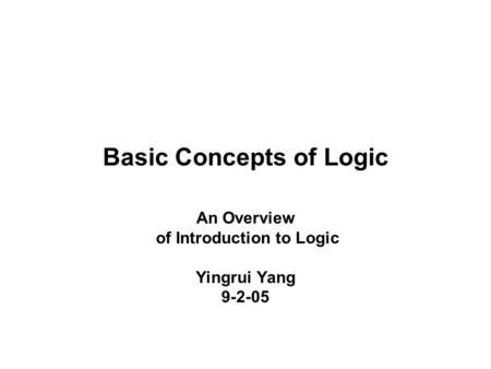 Basic Concepts of Logic An Overview of Introduction to Logic Yingrui Yang 9-2-05.