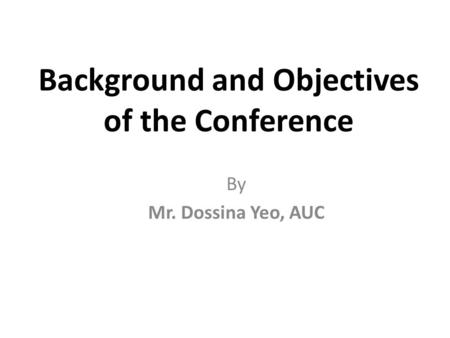 Background and Objectives of the Conference By Mr. Dossina Yeo, AUC.