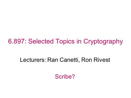 6.897: Selected Topics in Cryptography Lecturers: Ran Canetti, Ron Rivest Scribe?