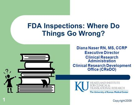 Copyright 2009 1 FDA Inspections: Where Do Things Go Wrong? Diana Naser RN, MS, CCRP Executive Director Clinical Research Administration Clinical Research.