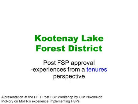 Kootenay Lake Forest District Post FSP approval -experiences from a tenures perspective 1 A presentation at the PFIT Post FSP Workshop by Curt Nixon/Rob.
