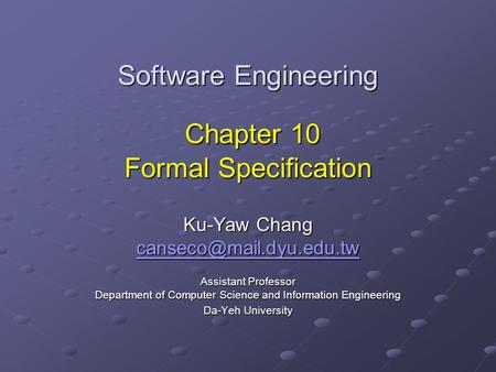 Software Engineering Chapter 10 Formal Specification Ku-Yaw Chang Assistant Professor Department of Computer Science and Information.