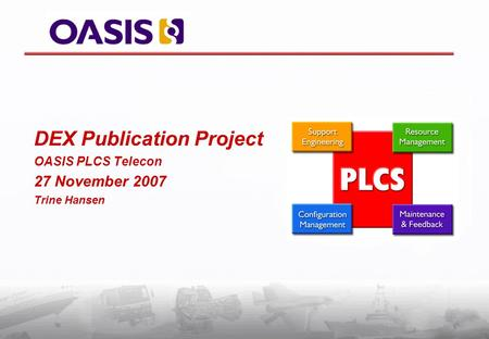 DEX Publication Project OASIS PLCS Telecon 27 November 2007 Trine Hansen.
