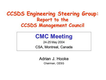 CCSDS Engineering Steering Group: Report to the CCSDS Management Council CMC Meeting 24-25 May 2004 CSA, Montreal, Canada Adrian J. Hooke Chairman, CESG.