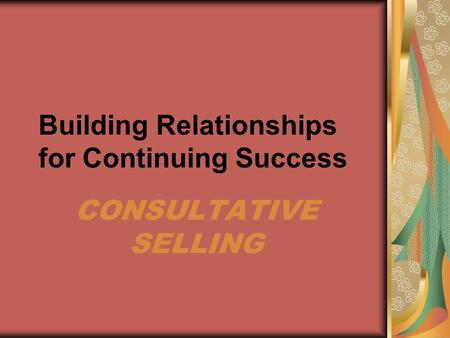 Building Relationships for Continuing Success CONSULTATIVE SELLING.
