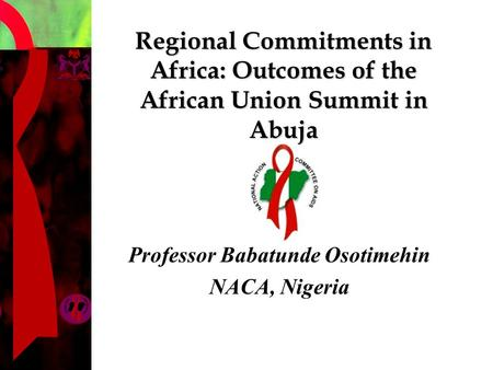 Regional Commitments in Africa: Outcomes of the African Union Summit in Abuja Professor Babatunde Osotimehin NACA, Nigeria.