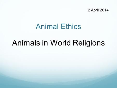 Animal Ethics Animals in World Religions 2 April 2014.