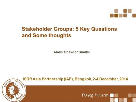 Stakeholder Groups: 5 Key Questions and Some thoughts Abdul Shakoor Sindhu ISDR Asia Partnership (IAP), Bangkok, 2-4 December, 2014.