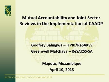 IFPRI INTERNATIONAL FOOD POLICY RESEARCH INSTITUTE Mutual Accountability and Joint Sector Reviews in the Implementation of CAADP Godfrey Bahiigwa – IFPRI/ReSAKSS.