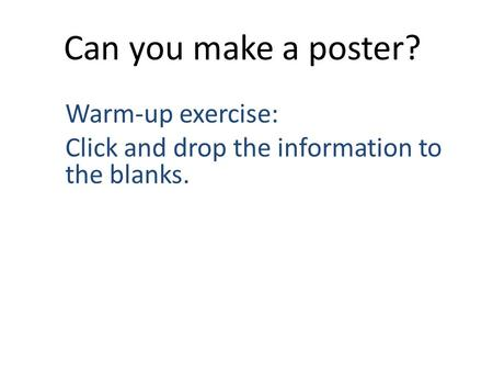 Can you make a poster? Warm-up exercise: Click and drop the information to the blanks.