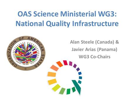 OAS Science Ministerial WG3: National Quality Infrastructure Alan Steele (Canada) & Javier Arias (Panama) WG3 Co-Chairs.