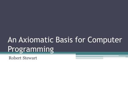 An Axiomatic Basis for Computer Programming Robert Stewart.