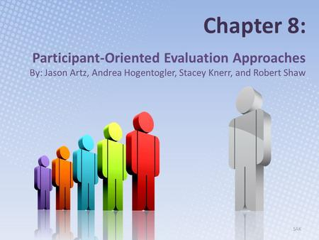 Chapter 8: Participant-Oriented Evaluation Approaches By: Jason Artz, Andrea Hogentogler, Stacey Knerr, and Robert Shaw SAK.