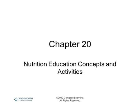 ©2012 Cengage Learning. All Rights Reserved. Chapter 20 Nutrition Education Concepts and Activities.