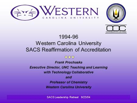 SACS Leadership Retreat 9/23/04 1994-96 Western Carolina University SACS Reaffirmation of Accreditation Frank Prochaska Executive Director, UNC Teaching.