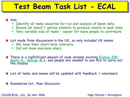 Nigel Watson / BirminghamCALICE ECAL, UCL, 06-Mar-2006 Test Beam Task List - ECAL  Aim:  Identify all tasks essential for run and analysis of beam data.