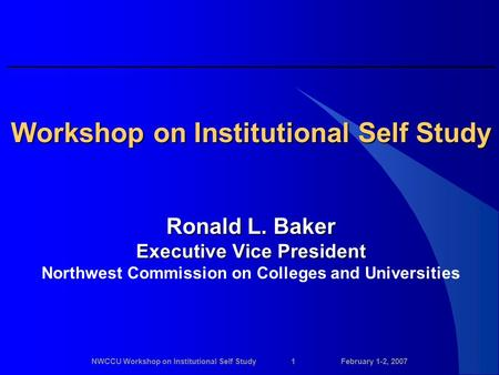 NWCCU Workshop on Institutional Self Study1February 1-2, 2007 Workshop on Institutional Self Study Ronald L. Baker Executive Vice President Northwest Commission.