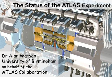 The Status of the ATLAS Experiment Dr Alan Watson University of Birmingham on behalf of the ATLAS Collaboration.