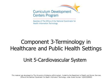 Component 3-Terminology in Healthcare and Public Health Settings Unit 5-Cardiovascular System This material was developed by The University of Alabama.