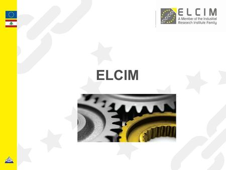 ELCIM. 2 Euro-Lebanese Centre for Industrial Modernisation - Industrial Research Institute BACKGROUND ELCIM (Euro-Lebanese center for Industrial Modernization)