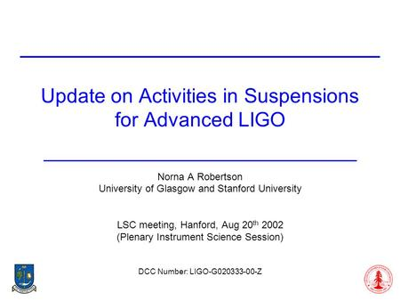 Update on Activities in Suspensions for Advanced LIGO Norna A Robertson University of Glasgow and Stanford University LSC meeting, Hanford, Aug 20 th 2002.