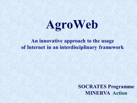 AgroWeb SOCRATES Programme MINERVA Action An innovative approach to the usage of Internet in an interdisciplinary framework.