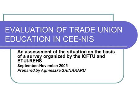 EVALUATION OF TRADE UNION EDUCATION IN CEE-NIS An assessment of the situation on the basis of a survey organized by the ICFTU and ETUI-REHS September-November.