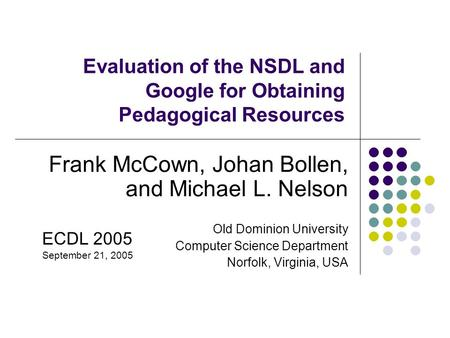 Evaluation of the NSDL and Google for Obtaining Pedagogical Resources Frank McCown, Johan Bollen, and Michael L. Nelson Old Dominion University Computer.