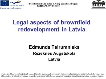 Brownfields in Baltic States - Lifelong Educational Project CZ/08/LLP-LdV/TOI/134005 Legal aspects of brownfield redevelopment in Latvia Edmunds Teirumnieks.