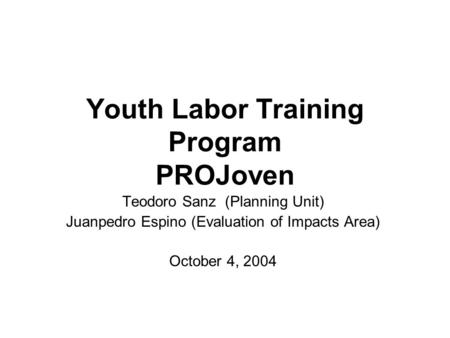 Youth Labor Training Program PROJoven Teodoro Sanz (Planning Unit) Juanpedro Espino (Evaluation of Impacts Area) October 4, 2004.