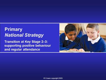 © Crown copyright 2005 Primary National Strategy Transition at Key Stage 2–3: supporting positive behaviour and regular attendance.